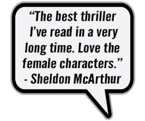 """The best thriller I've read in a very long time. Love the female characters."" - Sheldon McArthur"