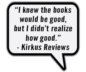 """I knew the books would be good, but I didn't realize how good."" - Kirkus Reviews"