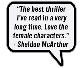 """""""The best thriller I've read in a very long time. Love the female characters."""" - Sheldon McArthur"""