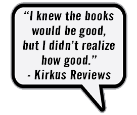 """""""I knew the books would be good, but I didn't realize how good."""" - Kirkus Reviews"""