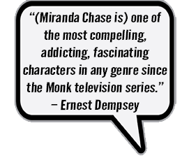Miranda Chase is one of the most compelling, addicting, fascinating characters in any genre since the Monk television series. - Ernest Dempsey